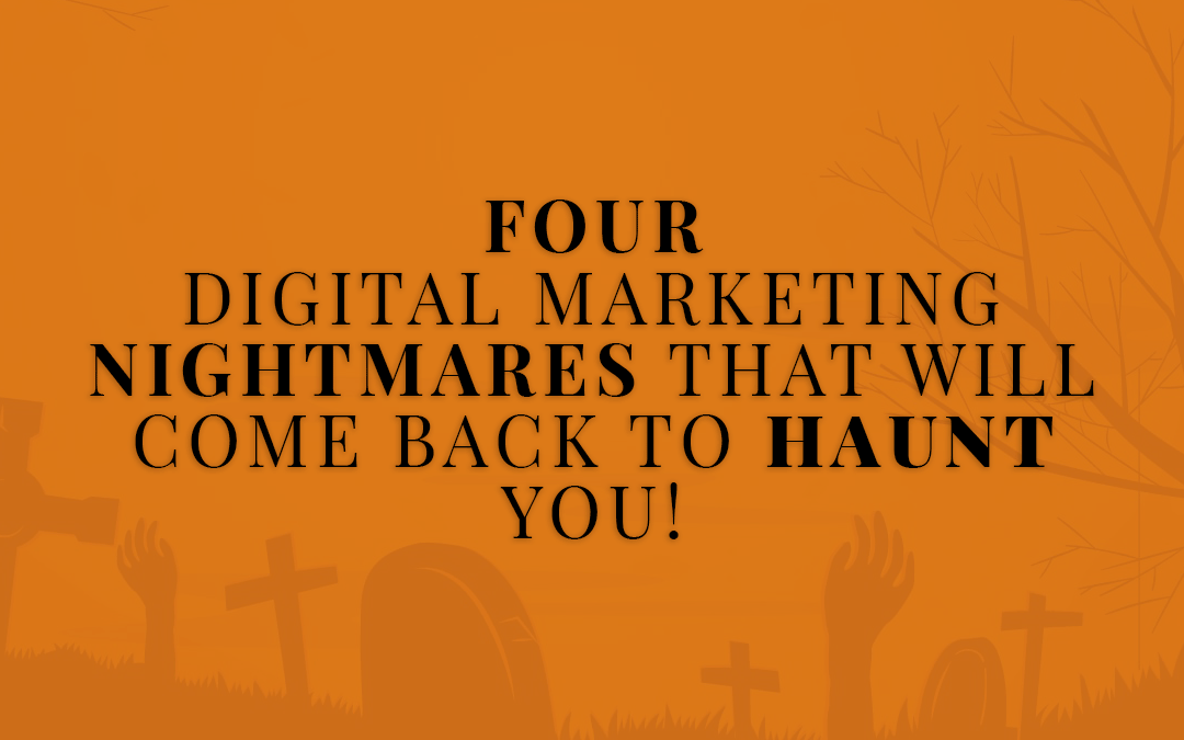 4 Digital Marketing NIGHTMARES that will come back to HAUNT you!